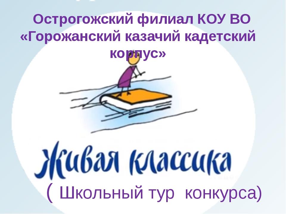 ( Школьный тур конкурса) Острогожский филиал КОУ ВО «Горожанский казачий кад...