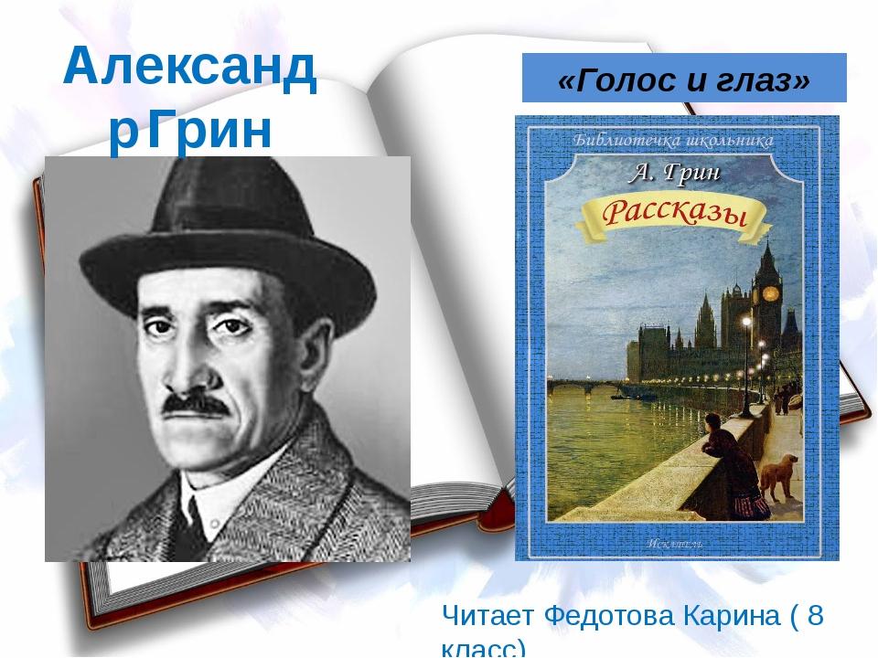 Александр Грин «Голос и глаз» Читает Федотова Карина ( 8 класс)