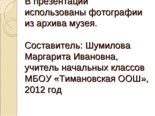 В презентации использованы фотографии из архива музея. Составитель: Шумилова