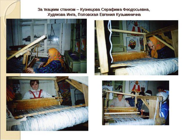 За ткацким станком – Кузнецова Серафима Феодосьевна, Худякова Инга, Поповская...