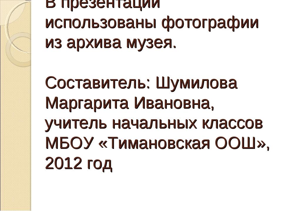 В презентации использованы фотографии из архива музея. Составитель: Шумилова...
