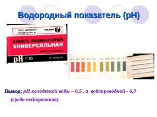 Водородный показатель (рН) Вывод: рН колодезной воды – 6,5 , а водопроводной