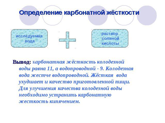 Вывод: карбонатная жёсткость колодезной воды равна 11, а водопроводной - 9....