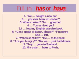 1. We … bought a new car. 2. … you ever been to London? 3. Where is Ann? She