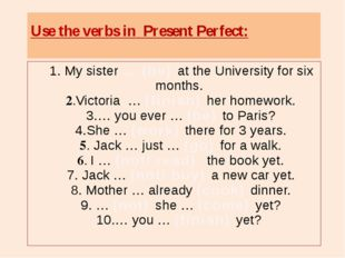 1. My sister … (be) at the University for six months. 2.Victoria … (finish)