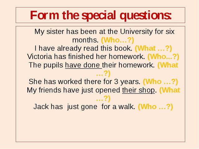 My sister has been at the University for six months. (Who…?) I have already...