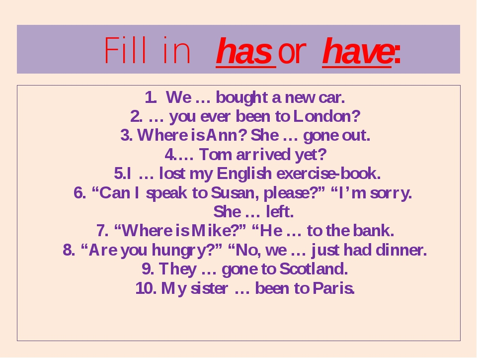1. We … bought a new car. 2. … you ever been to London? 3. Where is Ann? She...