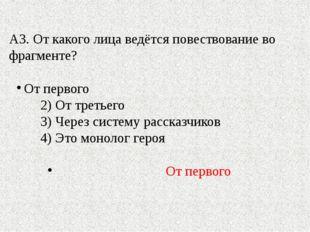 А3. От какого лица ведётся повествование во фрагменте? От первого 2) От треть
