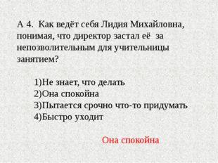 А 4. Как ведёт себя Лидия Михайловна, понимая, что директор застал её за непо