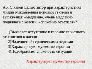 А5. С какой целью автор при характеристике Лидии Михайловны использует слова