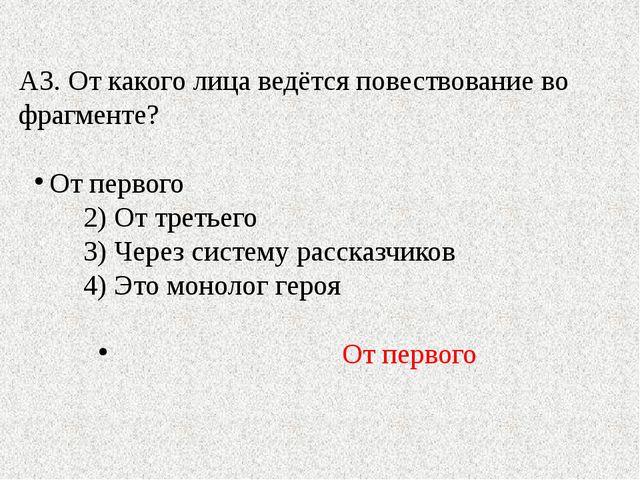 А3. От какого лица ведётся повествование во фрагменте? От первого 2) От треть...
