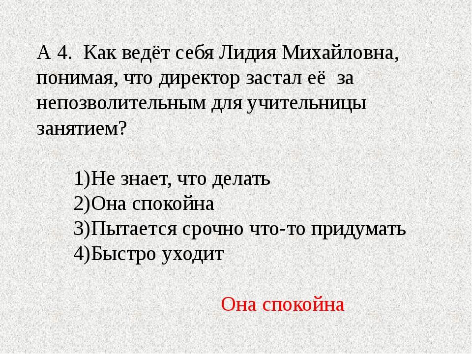 А 4. Как ведёт себя Лидия Михайловна, понимая, что директор застал её за непо...
