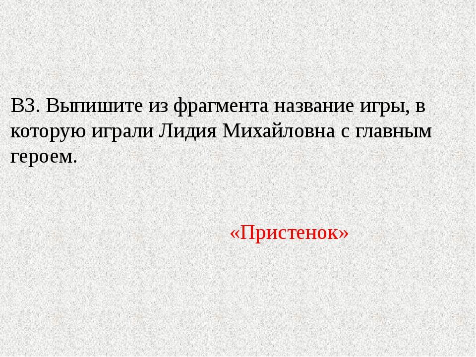 В3. Выпишите из фрагмента название игры, в которую играли Лидия Михайловна с...