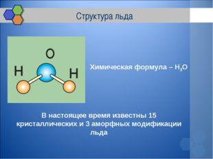 Структура льда Химическая формула – H2O В настоящее время известны 15 кристал