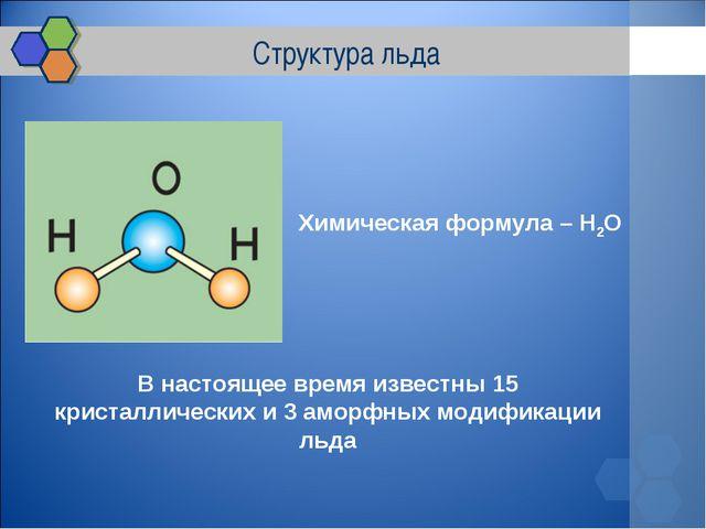Структура льда Химическая формула – H2O В настоящее время известны 15 кристал...