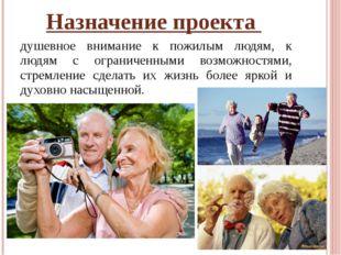Назначение проекта душевное внимание к пожилым людям, к людям с ограниченными