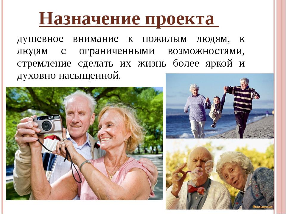 Назначение проекта душевное внимание к пожилым людям, к людям с ограниченными...