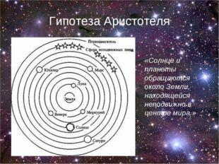 Гипотеза Аристотеля «Солнце и планеты обращаются около Земли, находящейся неп