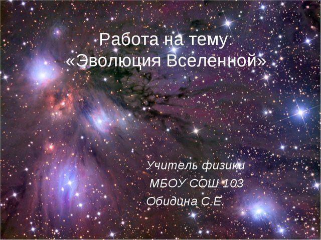 Работа на тему: «Эволюция Вселенной» Учитель физики МБОУ СОШ 103 Обидина С.Е.
