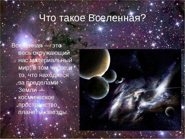 Что такое Вселенная? Вселенная— это весь окружающий нас материальный мир, в...