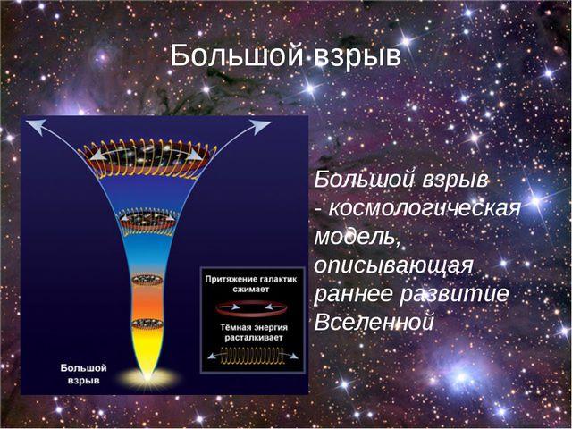 Большой взрыв Большой взрыв -космологическая модель, описывающая раннее разв...