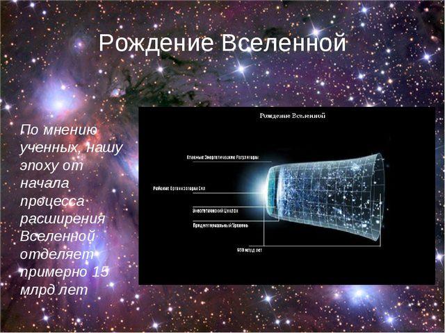 Рождение Вселенной По мнению ученных, нашу эпоху от начала процесса расширени...
