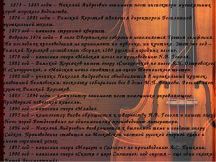 1873 – 1883 годы – Николай Андреевич занимает пост инспектора музыкальных хо