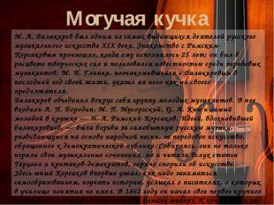Могучая кучка М. А. Балакирев был одним из самых выдающихся деятелей русского
