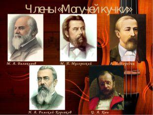Члены «Могучей кучки» М. А. Балакирев М. П. Мусоргский А. П. Бородин Н. А. Ри