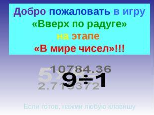 Добро пожаловать в игру «Вверх по радуге» на этапе «В мире чисел»!!! Если гот