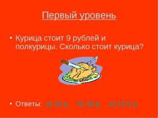 Первый уровень Курица стоит 9 рублей и полкурицы. Сколько стоит курица? Ответ