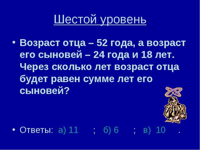 Шестой уровень Возраст отца – 52 года, а возраст его сыновей – 24 года и 18 л...