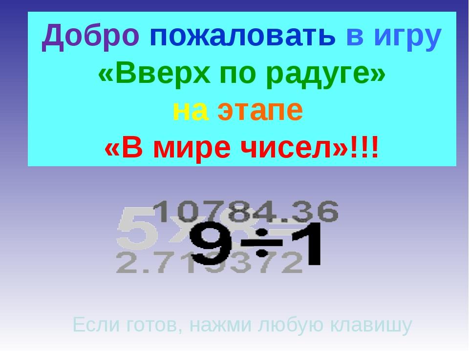 Добро пожаловать в игру «Вверх по радуге» на этапе «В мире чисел»!!! Если гот...