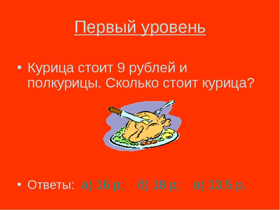 Первый уровень Курица стоит 9 рублей и полкурицы. Сколько стоит курица? Ответ...