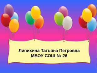 Липихина Татьяна Петровна МБОУ СОШ № 26