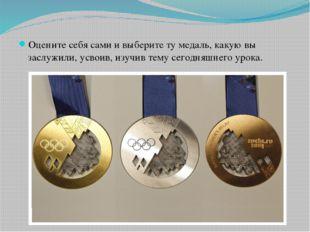 Оцените себя сами и выберите ту медаль, какую вы заслужили, усвоив, изучив те