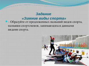 Задание «Зимние виды спорта» - Образуйте от предложенных названий видов спорт