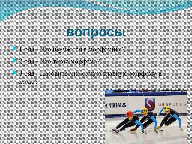 вопросы 1 ряд - Что изучается в морфемике? 2 ряд - Что такое морфема? 3 ряд -...