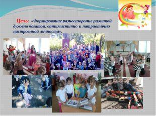 Цель: «Формирование разносторонне развитой, духовно богатой, оптимистично и п