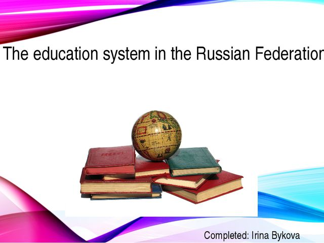 The education system in the Russian Federation Completed: Irina Bykova