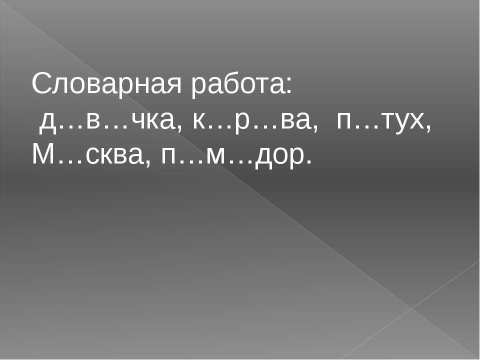 Словарная работа: д…в…чка, к…р…ва, п…тух, М…сква, п…м…дор.