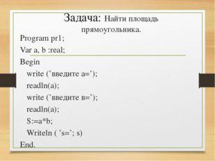 Задача: Найти площадь прямоугольника. Program pr1; Var a, b :real; Begin wri