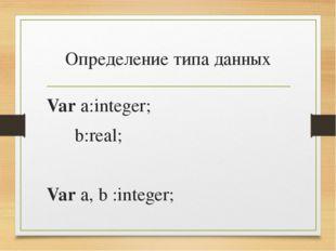 Определение типа данных Var a:integer; b:real; Var a, b :integer;