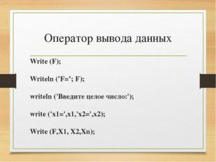 Оператор вывода данных Write (F); Writeln ('F='; F); writeln ('Введите целое
