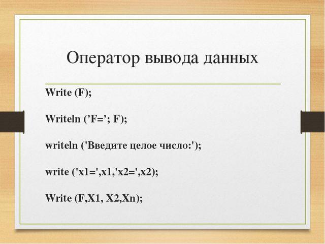 Оператор вывода данных Write (F); Writeln ('F='; F); writeln ('Введите целое...