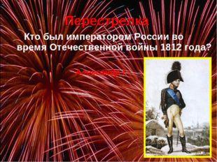 Кто был императором России во время Отечественной войны 1812 года? Перестре
