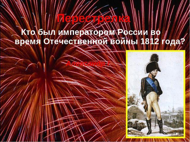 Кто был императором России во время Отечественной войны 1812 года? Перестре...