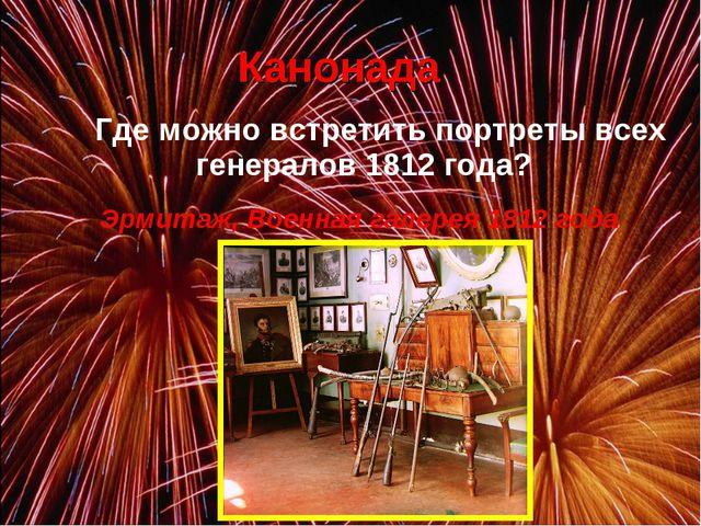 Где можно встретить портреты всех генералов 1812 года? Эрмитаж, Военная гал...
