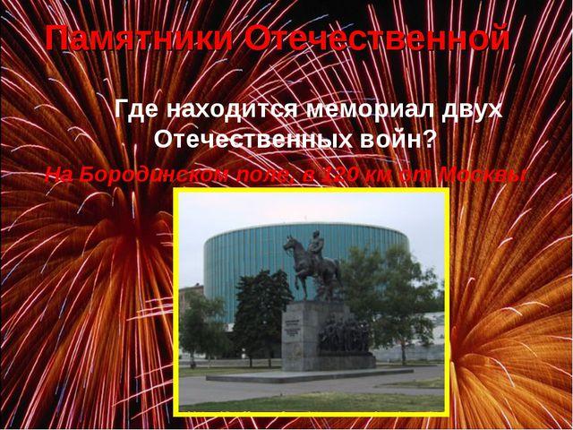 Где находится мемориал двух Отечественных войн? На Бородинском поле, в 120...