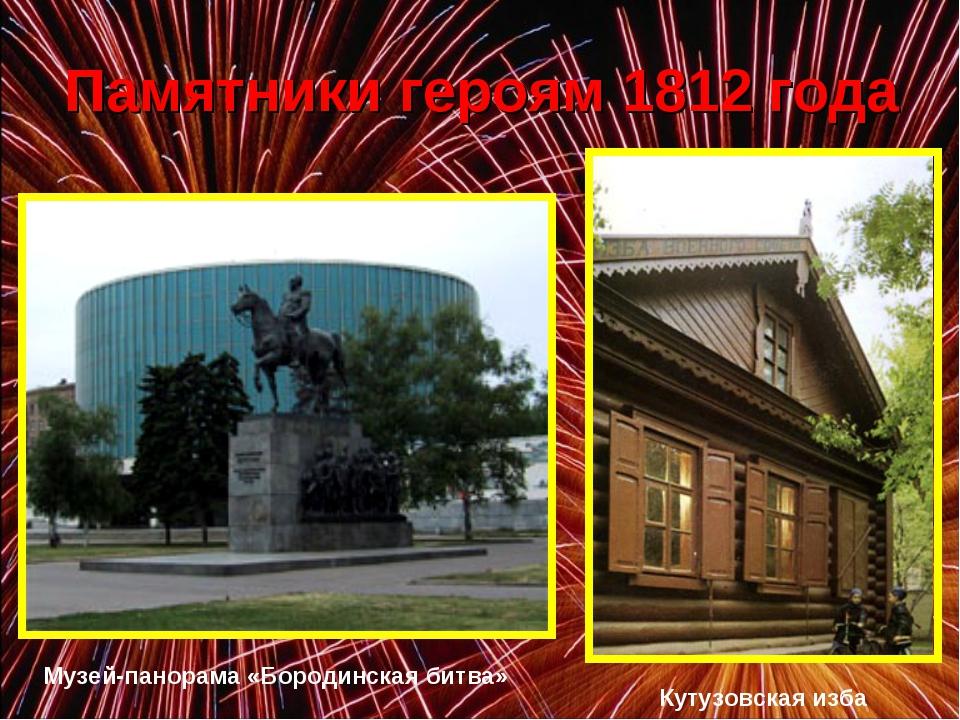 Памятники героям 1812 года Музей-панорама «Бородинская битва» Кутузовская изба